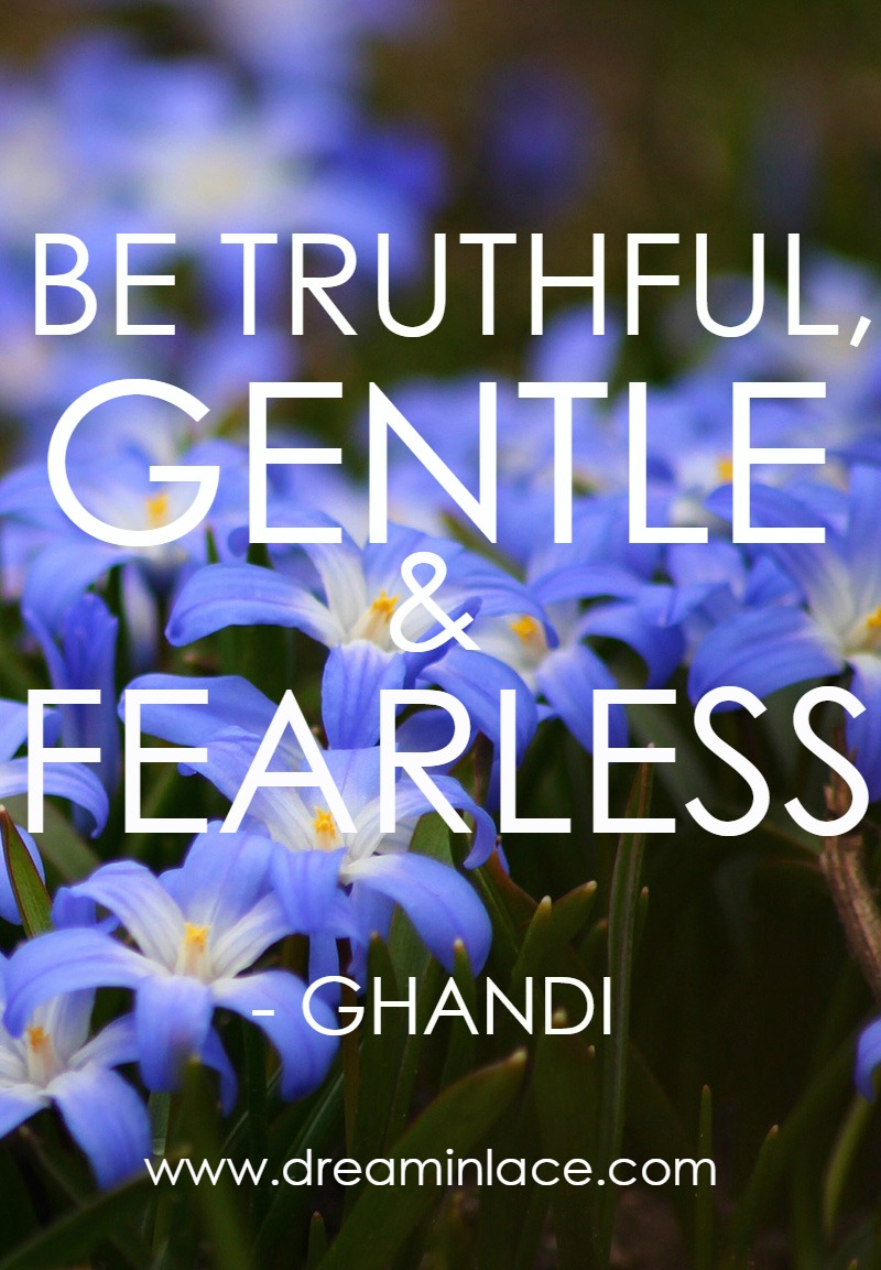 As Ghandi Says, Be Gentle and Fearless