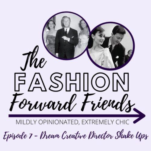 Fashion Forward Friends Podcast I Creative Director Picks for Dior, Chanel, Balenciaga, Burberry and Givenchy #WomensFashion #podcast